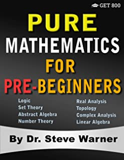 Pure Mathematics for Pre-Beginners: An Elementary Introduction to Logic, Set Theory, Abstract Algebra, Number Theory, Real...