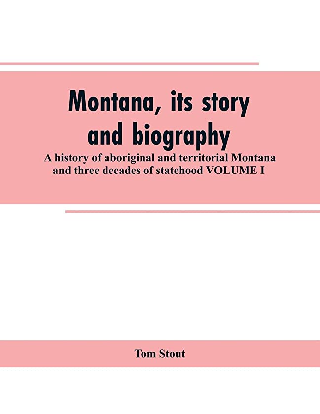 Montana, its story and biography; a history of aboriginal and territorial Montana and three decades of statehood VOLUME I