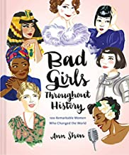 Bad Girls Throughout History: 100 Remarkable Women Who Changed the World (Women in History Book, Book of Women Who Changed...