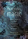 Practical Magic: A Beginner's Guide to Crystals, Horoscopes, Psychics, and Spells - Nikki Van De Car