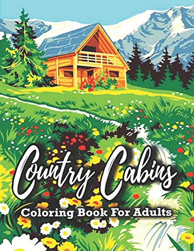 Country Cabins Coloring Book For Adults: Featuring Relaxing Pages Of Country Cabins, Lovely Houses, Flowers, Beautiful Gardens, and many more!