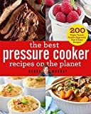The Best Pressure Cooker Recipes on the Planet: 200 Triple-Tested, Family-Approved, Fast & Easy...