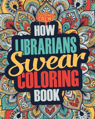 How Librarians Swear Coloring Book: A Funny, Irreverent, Clean Swear Word Librarian Coloring Book Gift Idea (Librarian Coloring Books) (Volume 1)