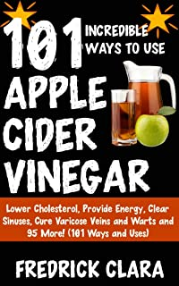 101 Incredible Ways to Use Apple Cider Vinegar: Lower Cholesterol, Provide Energy, Clear Sinuses, Cure Varicose Veins and Warts and 95 More! (101 Ways and Uses)