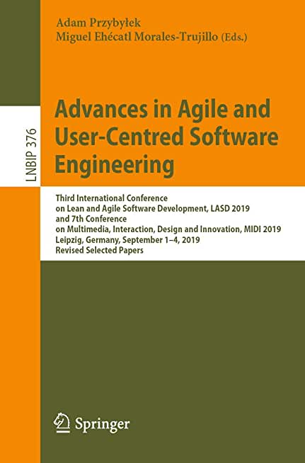 Advances in Agile and User-Centred Software Engineering: Third International Conference on Lean and Agile Software Development, LASD 2019, and 7th ... September 1-4, 2019, Revised Selected Papers