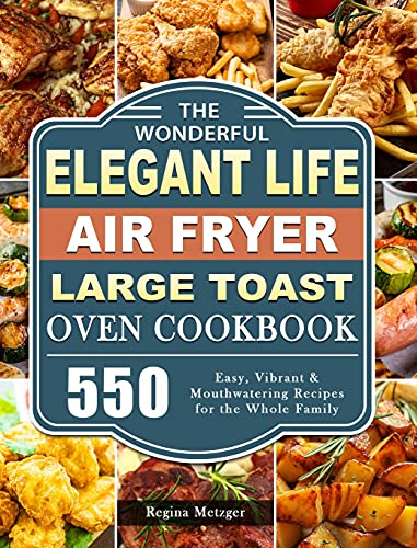 The Wonderful Elegant Life Air Fryer, Large Toast Oven Cookbook: 550 Easy, Vibrant & Mouthwatering Recipes for the Whole Family
