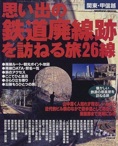 関東・甲信越思い出の鉄道廃線跡を訪ねる旅26線 (Seibido mook)