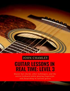 Guitar Lessons in Real Time: Level Three: Master bar chords, other techniques, and the entire fretboard while playing fing...