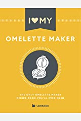 I Love My Omelette Maker: The Only Omelette Maker Recipe Book You'll Ever Need Kindle Edition