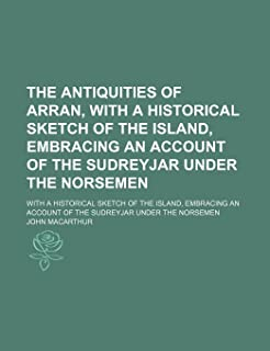 The Antiquities of Arran, with a Historical Sketch of the Island, Embracing an Account of the Sudreyjar Under the Norseme...