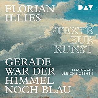 Gerade war der Himmel noch blau     Texte zur Kunst              Autor:                                                                                                                                 Florian Illies                               Sprecher:                                                                                                                                 Noethen Ulrich                      Spieldauer: 5 Std. und 27 Min.     28 Bewertungen     Gesamt 4,5