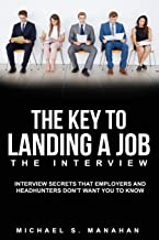 The Key to Landing A Job - The Interview: Interview Secrets that Employers and Headhunters Don't Want You to Know