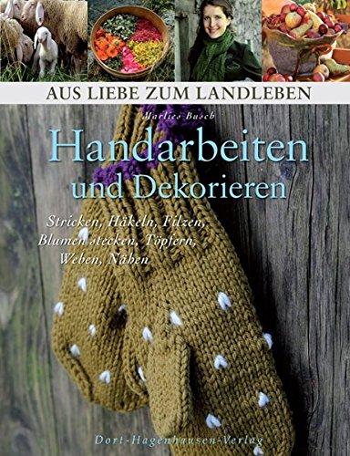 Handarbeiten und Dekorieren. Stricken, Häkeln, Filzen, Blumenstecken, Töpfern, Weben, Nähen (Aus Liebe zum Landleben)