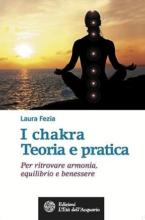 I chakra. Teoria e pratica: Per ritrovare armonia, equilibrio e benessere (Salute&benessere)