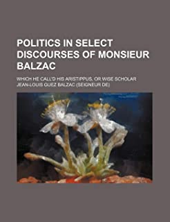 Politics in Select Discourses of Monsieur Balzac; Which He Call'd His Aristippus, or Wise Scholar