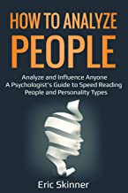 How to Analyze People: Analyze and Influence Anyone – A Psychologist's Guide to Speed Reading People and Personality Types (Emotional Intelligence 2.0)