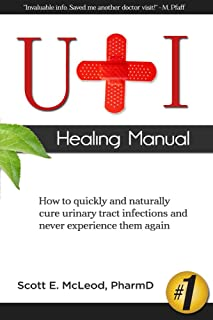 UTI Healing Manual: How to Quickly and Naturally Cure Urinary Tract Infections and Never..