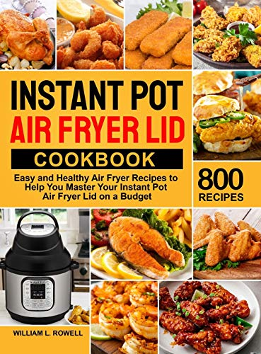 Instant Pot Air Fryer Lid Cookbook: 800 Easy and Healthy Air Fryer Recipes to Help You Master Your Instant Pot Air Fryer Lid on a Budget
