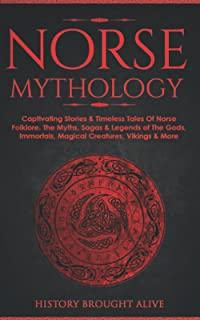 Norse Mythology: Captivating Stories & Timeless Tales Of Norse Folklore. The Myths, Sagas & Legends of The Gods, Immortal...