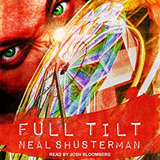Full Tilt                   By:                                                                                                                                 Neal Shusterman                               Narrated by:                                                                                                                                 Josh Bloomberg                      Length: 5 hrs and 49 mins     106 ratings     Overall 4.1