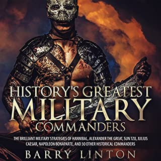 History's Greatest Military Commanders     The Brilliant Military Strategies Of Hannibal, Alexander The Great, Sun Tzu, Julius Caesar, Napoleon Bonaparte, And 30 Other Historical Commanders              Written by:                                                                                                                                 Barry Linton                               Narrated by:                                                                                                                                 Jim D. Johnston                      Length: 3 hrs and 56 mins     Not rated yet     Overall 0.0