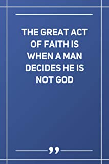 The Great Act Of Faith Is When A Man Decides He Is Not God: Blank Lined Notebook