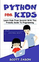 PYTHON FOR KIDS: Learn Code From Scratch With This Friendly Guide To Programming