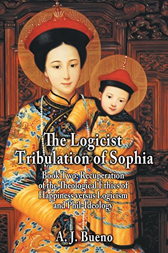 The Logicist Tribulation of Sophia: Book Two: Recuperation of the Theological Ethics of Happiness versus Logicism and Phil-Ideology