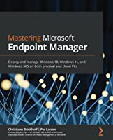 Mastering Microsoft Endpoint Manager: Deploy and manage Windows 10, Windows 11, and Windows 365 on both physical and...
