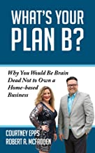 What's Your Plan B?: Why You Would be Brain Dead Not to Own a Home-based Business