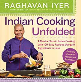 Indian Cooking Unfolded: A Master Class in Indian Cooking, Featuring 100 Easy Recipes Using 10 Ingredients or Less by [Raghavan Iyer]
