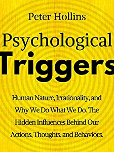 Psychological Triggers: Human Nature, Irrationality, and Why We Do What We Do. The Hidden Influences Behind Our Actions, Thoughts, and Behaviors. (Understand Your Brain Better Book 3)