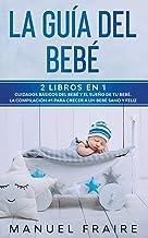 La Guía del Bebé: 2 Libros en 1- Cuidados Básicos del Bebé y El Sueño de tu Bebé. La Compilación #1 para Crecer a un Bebé ...