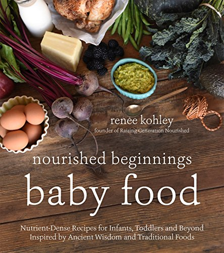 Compare Textbook Prices for Nourished Beginnings Baby Food: Nutrient-Dense Recipes for Infants, Toddlers and Beyond Inspired by Ancient Wisdom and Traditional Foods  ISBN 9781624143014 by Kohley, Renee