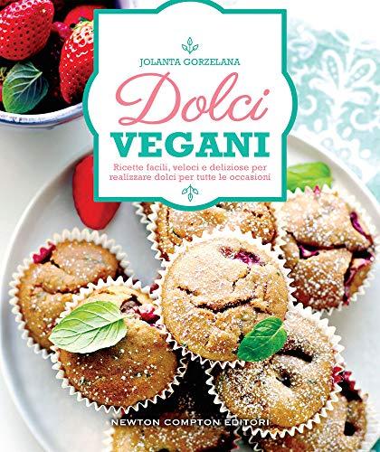 Dolci vegani. Ricette facili, veloci e deliziose per realizzare dolci per tutte le occasioni