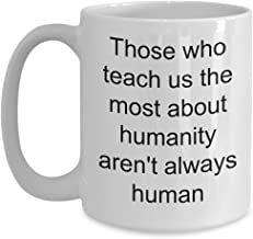 Inspirational Coffee Cup - Those Who Teach Us The Most About Humanity Aren't Always Human - Novelty Mugs With Funny Quotes