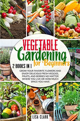 Vegetable Gardening For Beginners.: 2 Books in 1: Grow Your Favorite Flowers and Enjoy Delicious Fresh Veggies, Fruits, and Berries No Matter Where You Live or How Much Space You Have.