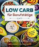 Low Carb für Berufstätige: Das Kochbuch mit schnellen und schmackhaften Rezepten für jeden Tag! Gesunde Gerichte zur optimale Gewichtsreduktion inkl. 28...