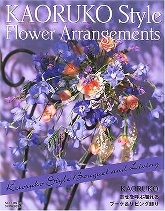 KAORUKO STYLE FLOWER ARRANGEMENTS―幸せを呼ぶ揺れるブーケ&リビング飾り