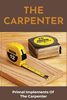 The Carpenter: Primal Implements Of The Carpenter: What Do Carpenters Do