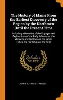 The History of Maine from the Earliest Discovery of the Region by the Northmen Until the Present Time: Including a Narrati...