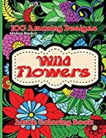 Wild Flowers 100 Amazing Designs Adult Coloring Book: Beautiful Patterns Meditation Stress Relief Anxiety Floral Drawings Color Therapy Mindfulness