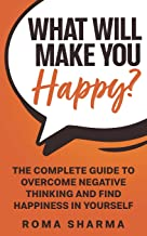 What Will Make You Happy?: The Complete Guide to Overcome Negative Thinking and Find Happiness in Yourself (Boost Your Sel...