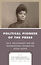 Political Pioneer of the Press: Ida B. Wells-Barnett and Her Transnational Crusade for Social Justice (Women in American P...