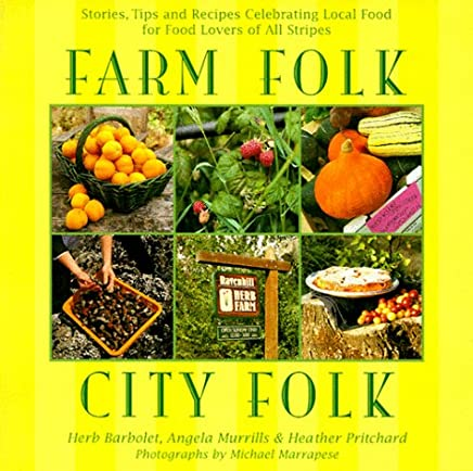 Farm Folk City Folk: Stories, Tips and Recipes Celebrating Local Food for Food Lovers of All Stripes