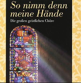 So nimm denn meine Hände: Die großen geistlichen Chöre