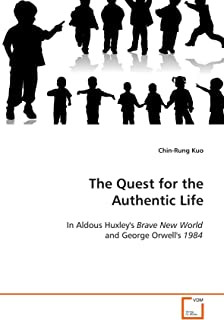 The Quest for the Authentic Life: In Aldous Huxley's Brave New World and George Orwell's 1984