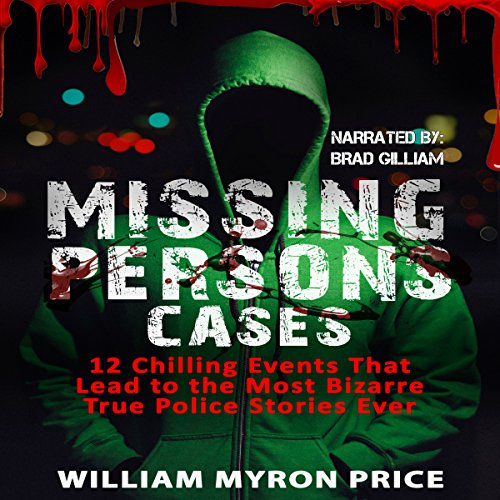 Missing Persons Cases: 12 Chilling Events That Lead to the Most Bizarre True Police Stories Ever audiobook cover art