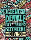 Questa igienista dentale ha bisogno di un fottutissimo bicchiere di vino: Un libro da colorare per adulti con parolacce: Un libro antistress per le ... poltrona e le studentesse in Igiene dentale
