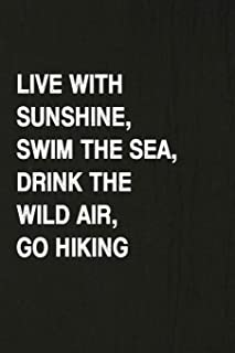 Live With Sunshine, Swim The Sea, Drink The Wild Air, Go Hiking: Hiking Log Book, Complete Notebook Record of Your Hikes. Ideal for Walkers, Hikers and Those Who Love Hiking